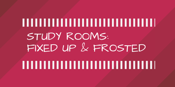 Study Rooms: Fixed Up and Frosted